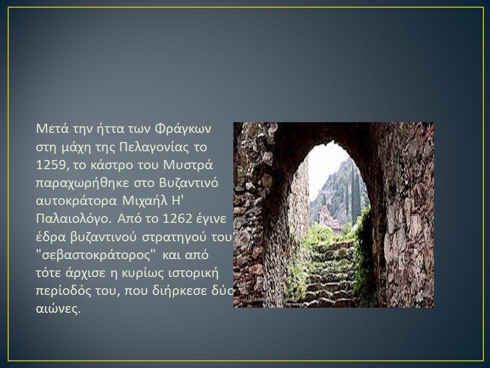 Μετά την ήττα των Φράγκων στη μάχη της Πελαγονίας το 1259, το κάστρο του Μυστρά παραχωρήθηκε στο Βυζαντινό αυτοκράτορα Μιχαήλ Η Παλαιολόγο.