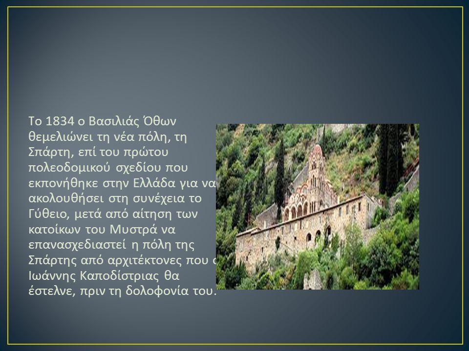 T ο 1834 ο Βασιλιάς Όθων θεμελιώνει τη νέα πόλη, τη Σπάρτη, επί του πρώτου πολεοδομικού σχεδίου που εκπονήθηκε στην Ελλάδα για να ακολουθήσει στη συνέχεια το Γύθειο, μετά από αίτηση των κατοίκων του Μυστρά να επανασχεδιαστεί η πόλη της Σπάρτης από αρχιτέκτονες που ο Ιωάννης Καποδίστριας θα έστελνε, πριν τη δολοφονία του.