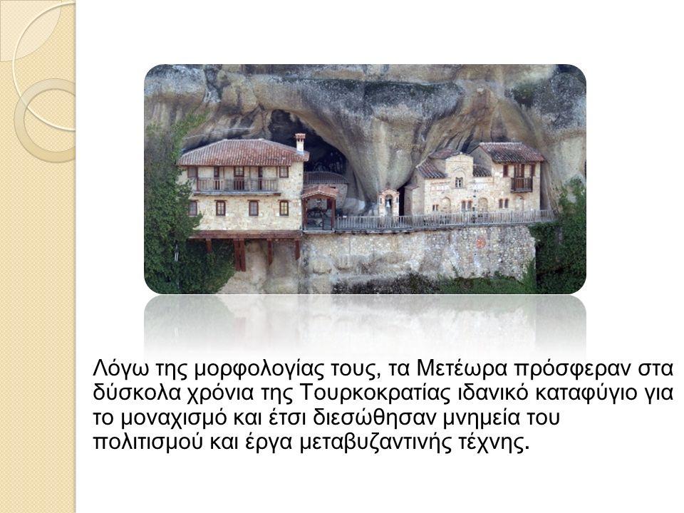 Λόγω της μορφολογίας τους, τα Μετέωρα πρόσφεραν στα δύσκολα χρόνια της Τουρκοκρατίας ιδανικό καταφύγιο για το μοναχισμό και έτσι διεσώθησαν μνημεία του πολιτισμού και έργα μεταβυζαντινής τέχνης.