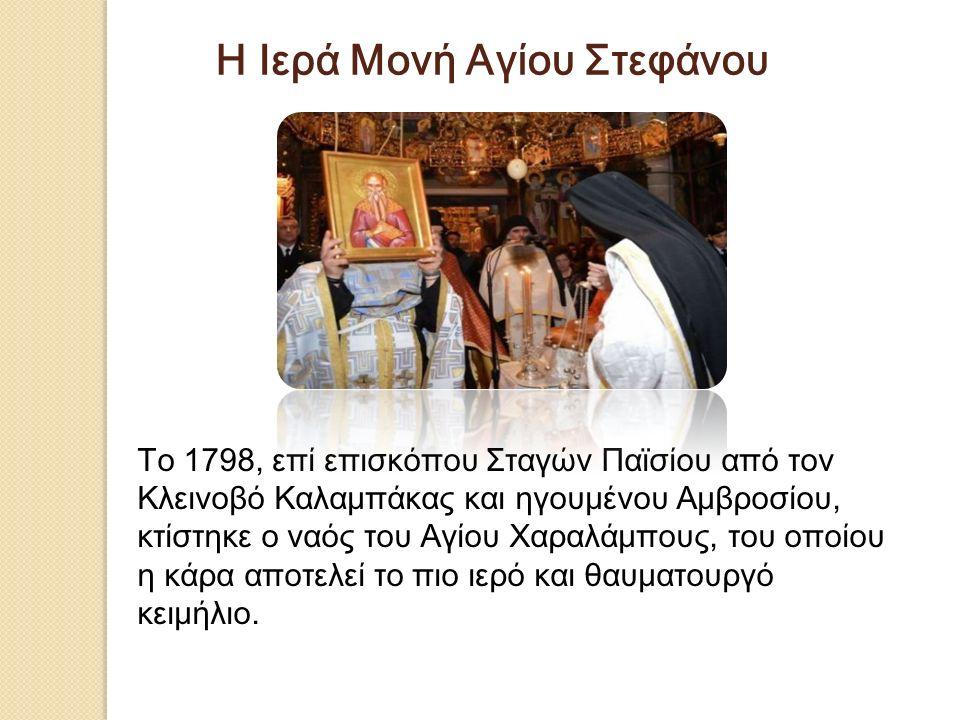 Το 1798, επί επισκόπου Σταγών Παϊσίου από τον Κλεινοβό Καλαμπάκας και ηγουμένου Αμβροσίου, κτίστηκε ο ναός του Αγίου Χαραλάμπους, του οποίου η κάρα αποτελεί το πιο ιερό και θαυματουργό κειμήλιο.