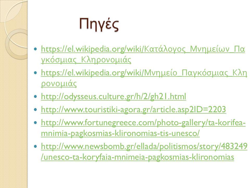 Πηγές https://el.wikipedia.org/wiki/ Κατάλογος _ Μνημείων _ Πα γκόσμιας _ Κληρονομιάς https://el.wikipedia.org/wiki/ Κατάλογος _ Μνημείων _ Πα γκόσμιας _ Κληρονομιάς https://el.wikipedia.org/wiki/ Μνημείο _ Παγκόσμιας _ Κλη ρονομιάς https://el.wikipedia.org/wiki/ Μνημείο _ Παγκόσμιας _ Κλη ρονομιάς http://odysseus.culture.gr/h/2/gh21.html http://www.touristiki-agora.gr/article.asp2ID=2203 http://www.fortunegreece.com/photo-gallery/ta-korifea- mnimia-pagkosmias-klironomias-tis-unesco/ http://www.fortunegreece.com/photo-gallery/ta-korifea- mnimia-pagkosmias-klironomias-tis-unesco/ http://www.newsbomb.gr/ellada/politismos/story/483249 /unesco-ta-koryfaia-mnimeia-pagkosmias-klironomias http://www.newsbomb.gr/ellada/politismos/story/483249 /unesco-ta-koryfaia-mnimeia-pagkosmias-klironomias