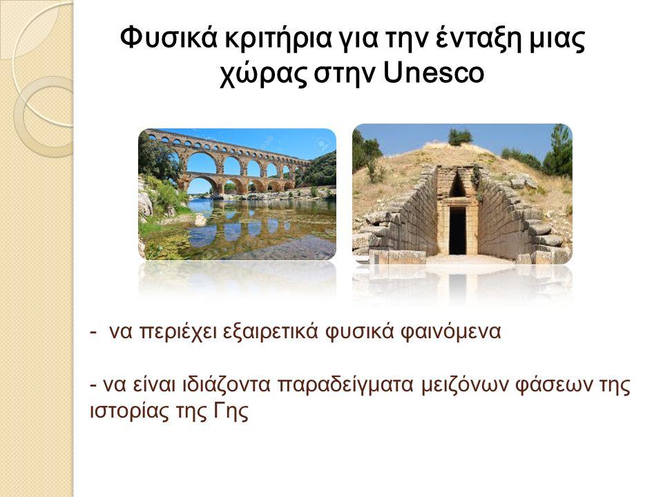 - να περιέχει εξαιρετικά φυσικά φαινόμενα - να είναι ιδιάζοντα παραδείγματα μειζόνων φάσεων της ιστορίας της Γης Φυσικά κριτήρια για την ένταξη μιας χώρας στην Unesco