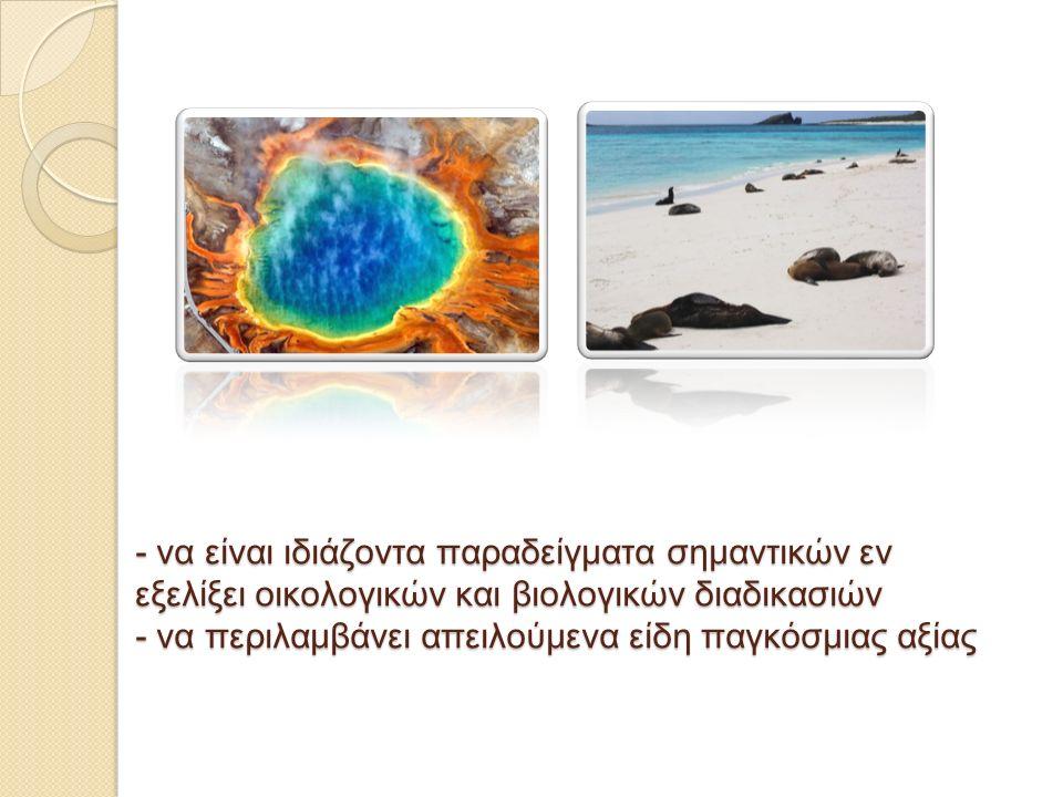 - να είναι ιδιάζοντα παραδείγματα σημαντικών εν εξελίξει οικολογικών και βιολογικών διαδικασιών - να περιλαμβάνει απειλούμενα είδη παγκόσμιας αξίας