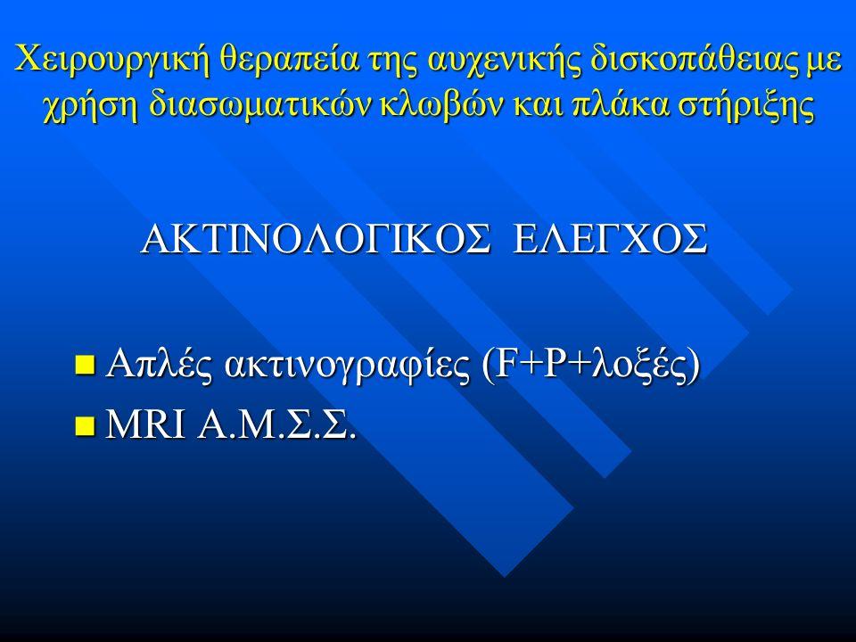 ΑΚΤΙΝΟΛΟΓΙΚΟΣ ΕΛΕΓΧΟΣ ΑΚΤΙΝΟΛΟΓΙΚΟΣ ΕΛΕΓΧΟΣ Απλές ακτινογραφίες (F+P+λοξές) Απλές ακτινογραφίες (F+P+λοξές) ΜRI Α.Μ.Σ.Σ.