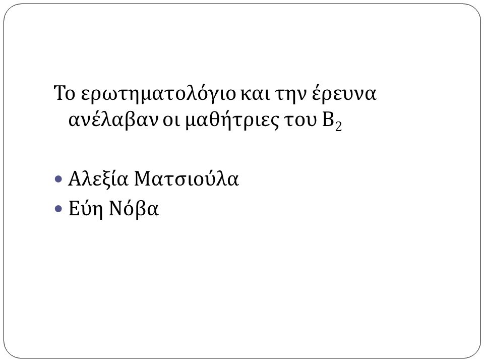 Το ερωτηματολόγιο και την έρευνα ανέλαβαν οι μαθήτριες του Β 2 Αλεξία Ματσιούλα Εύη Νόβα