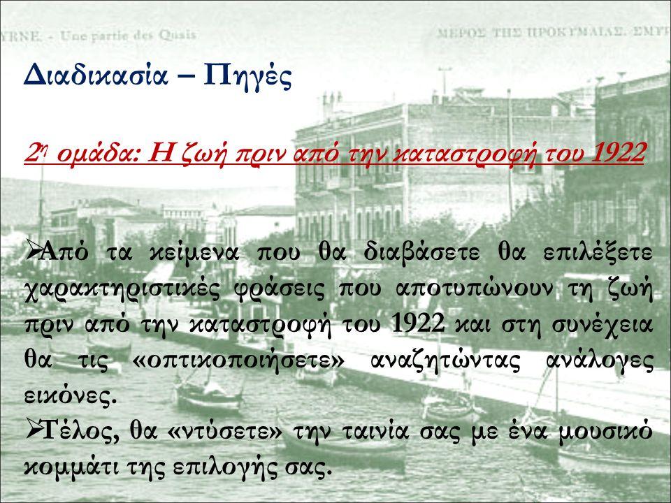 Διαδικασία – Πηγές 2 η ομάδα: Η ζωή πριν από την καταστροφή του 1922  Από τα κείμενα που θα διαβάσετε θα επιλέξετε χαρακτηριστικές φράσεις που αποτυπώνουν τη ζωή πριν από την καταστροφή του 1922 και στη συνέχεια θα τις «οπτικοποιήσετε» αναζητώντας ανάλογες εικόνες.