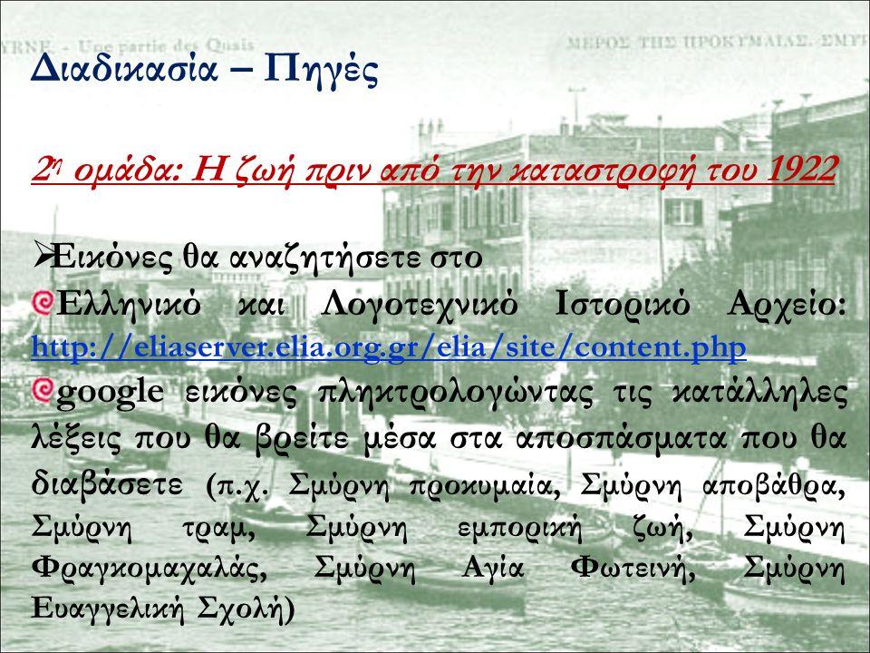 Διαδικασία – Πηγές 2 η ομάδα: Η ζωή πριν από την καταστροφή του 1922  Εικόνες θα αναζητήσετε στο Ελληνικό και Λογοτεχνικό Ιστορικό Αρχείο: http://eliaserver.elia.org.gr/elia/site/content.php http://eliaserver.elia.org.gr/elia/site/content.php google εικόνες πληκτρολογώντας τις κατάλληλες λέξεις που θα βρείτε μέσα στα αποσπάσματα που θα διαβάσετε (π.χ.
