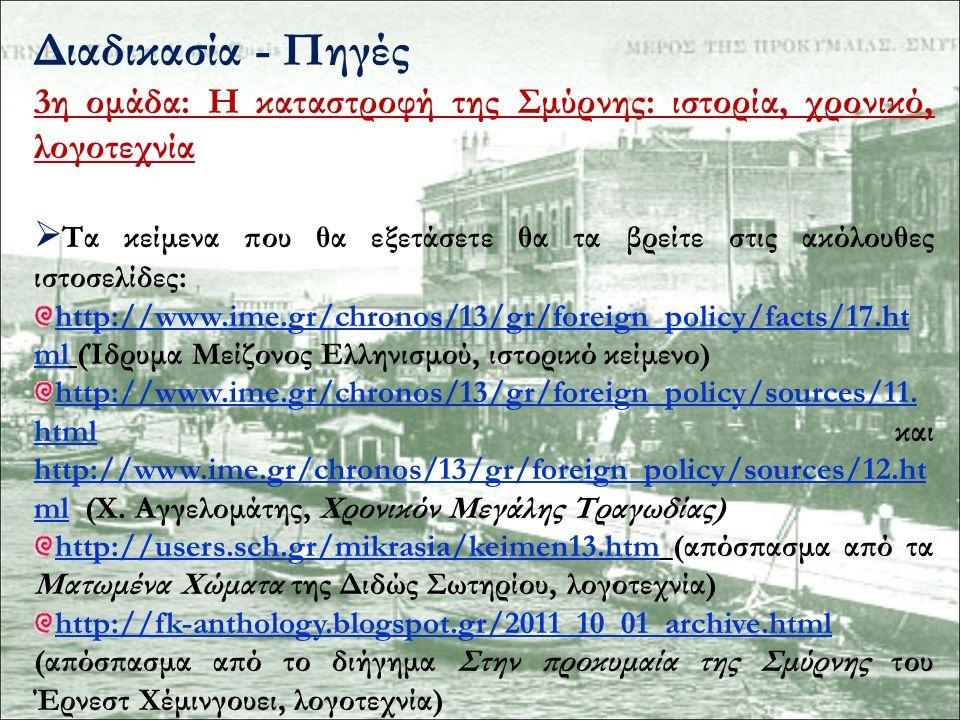 Διαδικασία - Πηγές 3η ομάδα: Η καταστροφή της Σμύρνης: ιστορία, χρονικό, λογοτεχνία  Τα κείμενα που θα εξετάσετε θα τα βρείτε στις ακόλουθες ιστοσελίδες: http://www.ime.gr/chronos/13/gr/foreign_policy/facts/17.ht mlhttp://www.ime.gr/chronos/13/gr/foreign_policy/facts/17.ht ml (Ίδρυμα Μείζονος Ελληνισμού, ιστορικό κείμενο) http://www.ime.gr/chronos/13/gr/foreign_policy/sources/11.