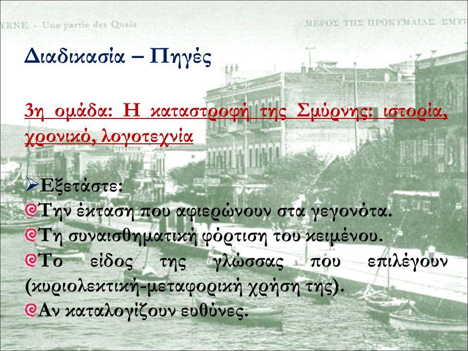 Διαδικασία – Πηγές 3η ομάδα: Η καταστροφή της Σμύρνης: ιστορία, χρονικό, λογοτεχνία  Εξετάστε: Την έκταση που αφιερώνουν στα γεγονότα. Τη συναισθηματ