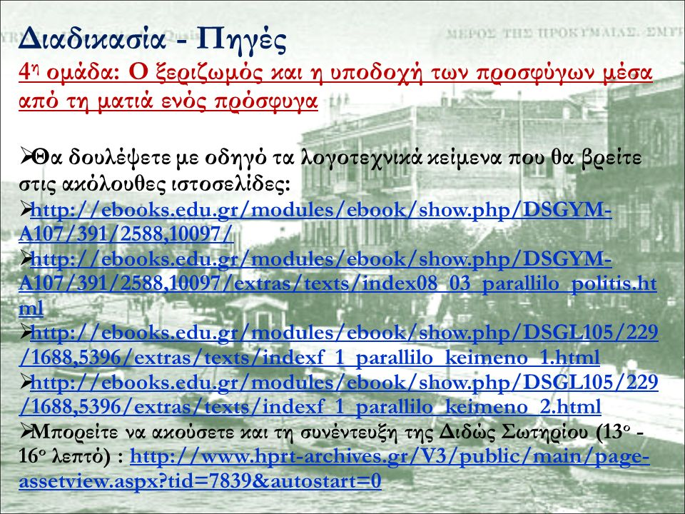 Διαδικασία - Πηγές 4 η ομάδα: Ο ξεριζωμός και η υποδοχή των προσφύγων μέσα από τη ματιά ενός πρόσφυγα  Θα δουλέψετε με οδηγό τα λογοτεχνικά κείμενα που θα βρείτε στις ακόλουθες ιστοσελίδες:  http://ebooks.edu.gr/modules/ebook/show.php/DSGYM- A107/391/2588,10097/ http://ebooks.edu.gr/modules/ebook/show.php/DSGYM- A107/391/2588,10097/  http://ebooks.edu.gr/modules/ebook/show.php/DSGYM- A107/391/2588,10097/extras/texts/index08_03_parallilo_politis.ht ml http://ebooks.edu.gr/modules/ebook/show.php/DSGYM- A107/391/2588,10097/extras/texts/index08_03_parallilo_politis.ht ml  http://ebooks.edu.gr/modules/ebook/show.php/DSGL105/229 /1688,5396/extras/texts/indexf_1_parallilo_keimeno_1.html http://ebooks.edu.gr/modules/ebook/show.php/DSGL105/229 /1688,5396/extras/texts/indexf_1_parallilo_keimeno_1.html  http://ebooks.edu.gr/modules/ebook/show.php/DSGL105/229 /1688,5396/extras/texts/indexf_1_parallilo_keimeno_2.html http://ebooks.edu.gr/modules/ebook/show.php/DSGL105/229 /1688,5396/extras/texts/indexf_1_parallilo_keimeno_2.html  Μπορείτε να ακούσετε και τη συνέντευξη της Διδώς Σωτηρίου (13 ο - 16 ο λεπτό) : http://www.hprt-archives.gr/V3/public/main/page- assetview.aspx?tid=7839&autostart=0http://www.hprt-archives.gr/V3/public/main/page- assetview.aspx?tid=7839&autostart=0