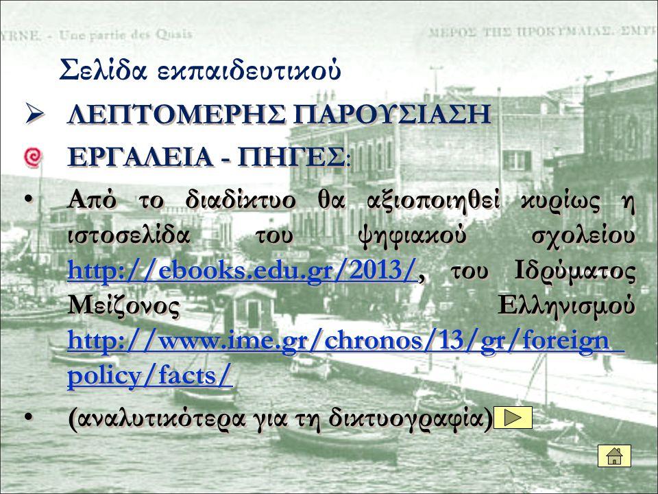  ΛΕΠΤΟΜΕΡΗΣ ΠΑΡΟΥΣΙΑΣΗ ΕΡΓΑΛΕΙΑ - ΠΗΓΕΣ: Από το διαδίκτυο θα αξιοποιηθεί κυρίως η ιστοσελίδα του ψηφιακού σχολείου http://ebooks.edu.gr/2013/, του Ιδρύματος Μείζονος Ελληνισμού http://www.ime.gr/chronos/13/gr/foreign_ policy/facts/ http://ebooks.edu.gr/2013/ http://www.ime.gr/chronos/13/gr/foreign_ policy/facts/ (αναλυτικότερα για τη δικτυογραφία)  ΛΕΠΤΟΜΕΡΗΣ ΠΑΡΟΥΣΙΑΣΗ ΕΡΓΑΛΕΙΑ - ΠΗΓΕΣ: Από το διαδίκτυο θα αξιοποιηθεί κυρίως η ιστοσελίδα του ψηφιακού σχολείου http://ebooks.edu.gr/2013/, του Ιδρύματος Μείζονος Ελληνισμού http://www.ime.gr/chronos/13/gr/foreign_ policy/facts/ http://ebooks.edu.gr/2013/ http://www.ime.gr/chronos/13/gr/foreign_ policy/facts/ (αναλυτικότερα για τη δικτυογραφία) Σελίδα εκπαιδευτικού