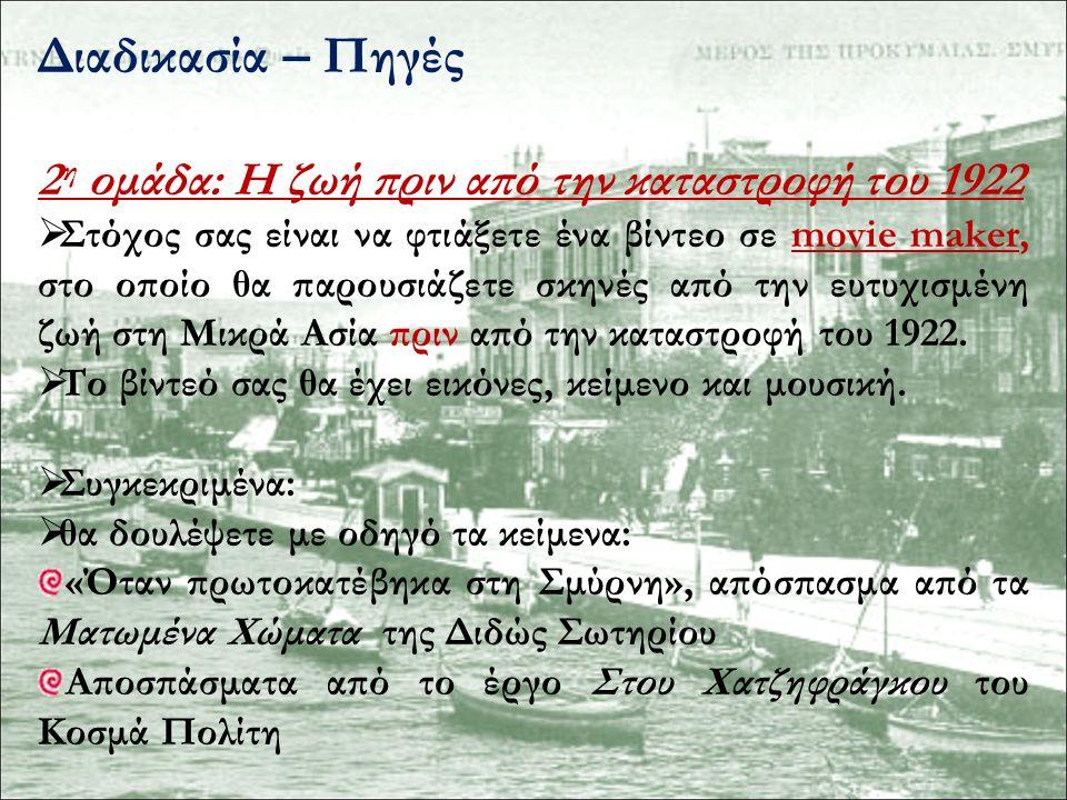 Διαδικασία – Πηγές 2 η ομάδα: Η ζωή πριν από την καταστροφή του 1922  Τα προαναφερόμενα αποσπάσματα θα τα βρείτε στις ιστοσελίδες: http://ebooks.edu.gr/modules/ebook/show.php/DSG L105/229/1688,5396/ http://ebooks.edu.gr/modules/ebook/show.php/DSG YM-A107/391/2582,10061/ http://gym-evsch-n-smyrn.att.sch.gr/o-toppos- mas/topos-mikrasia-logotexnikoi-peripatoi.htm