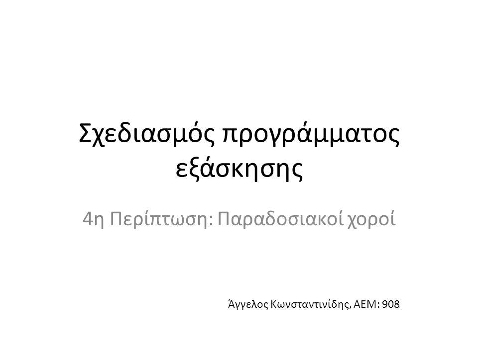 Σχεδιασμός προγράμματος εξάσκησης 4η Περίπτωση: Παραδοσιακοί χοροί Άγγελος Κωνσταντινίδης, ΑΕΜ: 908