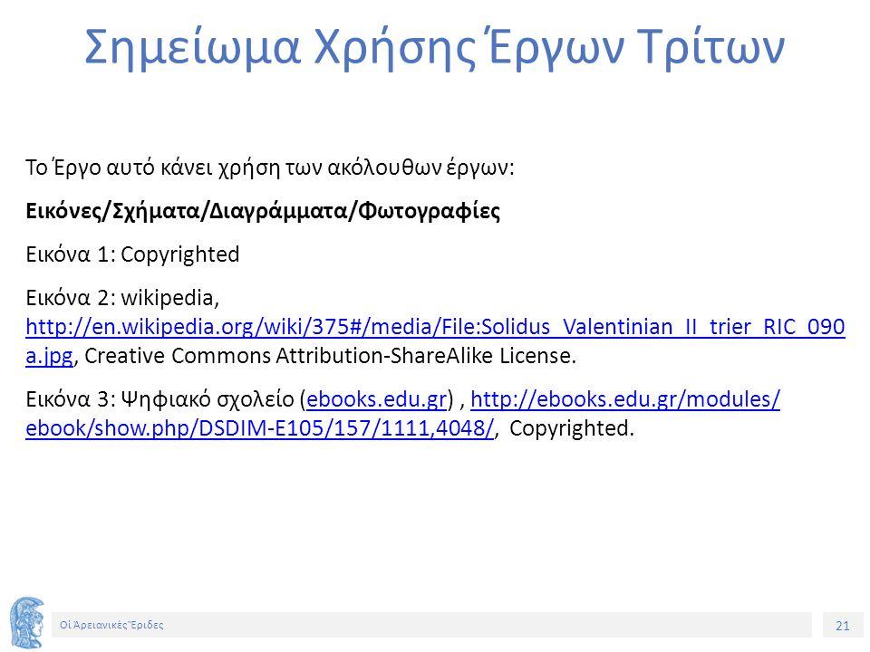 21 Οἱ Ἀρειανικὲς Ἔριδες Σημείωμα Χρήσης Έργων Τρίτων Το Έργο αυτό κάνει χρήση των ακόλουθων έργων: Εικόνες/Σχήματα/Διαγράμματα/Φωτογραφίες Εικόνα 1: Copyrighted Εικόνα 2: wikipedia, http://en.wikipedia.org/wiki/375#/media/File:Solidus_Valentinian_II_trier_RIC_090 a.jpg, Creative Commons Attribution-ShareAlike License.