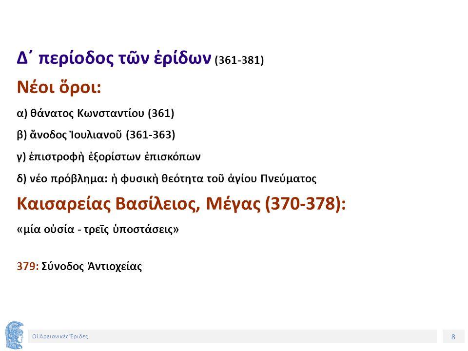 8 Οἱ Ἀρειανικὲς Ἔριδες Δ´ περίοδος τῶν ἐρίδων (361-381) Νέοι ὅροι: α) θάνατος Κωνσταντίου (361) β) ἄνοδος Ἰουλιανοῦ (361-363) γ) ἐπιστροφὴ ἐξορίστων ἐπισκόπων δ) νέο πρόβλημα: ἡ φυσικὴ θεότητα τοῦ ἁγίου Πνεύματος Καισαρείας Βασίλειος, Μέγας (370-378): «μία οὐσία - τρεῖς ὑποστάσεις» 379: Σύνοδος Ἀντιοχείας