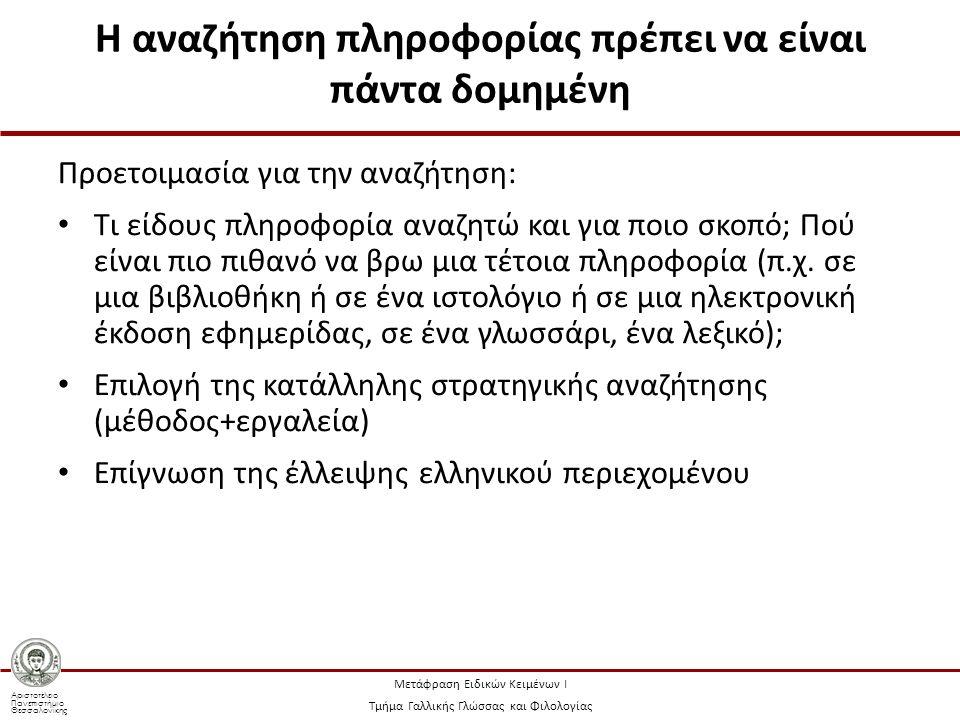 Αριστοτέλειο Πανεπιστήμιο Θεσσαλονίκης Μετάφραση Ειδικών Κειμένων Ι Τμήμα Γαλλικής Γλώσσας και Φιλολογίας Η αναζήτηση πληροφορίας πρέπει να είναι πάντα δομημένη Προετοιμασία για την αναζήτηση: Τι είδους πληροφορία αναζητώ και για ποιο σκοπό; Πού είναι πιο πιθανό να βρω μια τέτοια πληροφορία (π.χ.