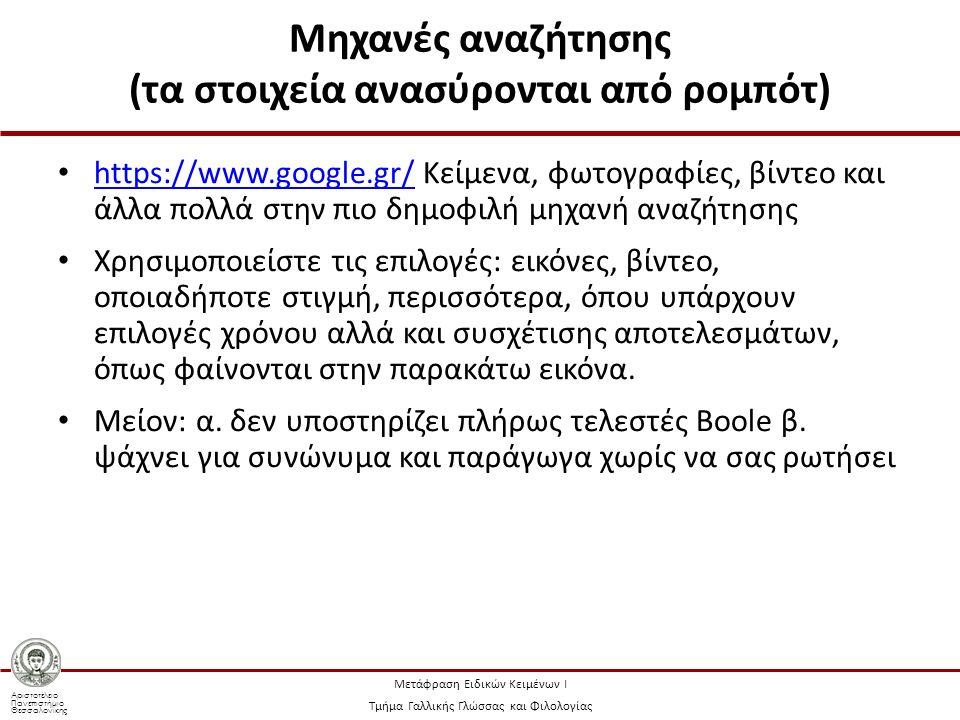Αριστοτέλειο Πανεπιστήμιο Θεσσαλονίκης Μετάφραση Ειδικών Κειμένων Ι Τμήμα Γαλλικής Γλώσσας και Φιλολογίας Μηχανές αναζήτησης (τα στοιχεία ανασύρονται από ρομπότ) https://www.google.gr/ Κείμενα, φωτογραφίες, βίντεο και άλλα πολλά στην πιο δημοφιλή μηχανή αναζήτησης https://www.google.gr/ Χρησιμοποιείστε τις επιλογές: εικόνες, βίντεο, οποιαδήποτε στιγμή, περισσότερα, όπου υπάρχουν επιλογές χρόνου αλλά και συσχέτισης αποτελεσμάτων, όπως φαίνονται στην παρακάτω εικόνα.