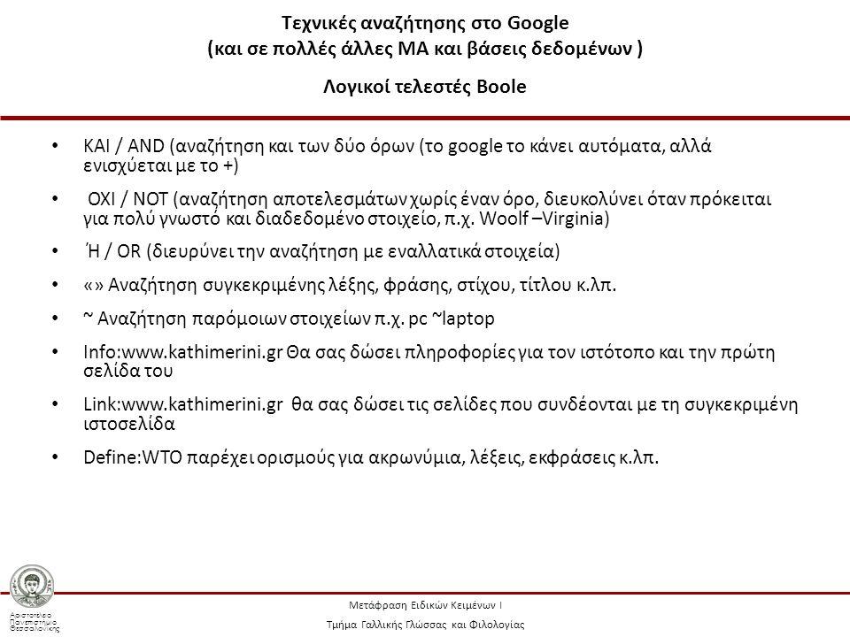 Αριστοτέλειο Πανεπιστήμιο Θεσσαλονίκης Μετάφραση Ειδικών Κειμένων Ι Τμήμα Γαλλικής Γλώσσας και Φιλολογίας Τεχνικές αναζήτησης στο Google (και σε πολλές άλλες ΜΑ και βάσεις δεδομένων ) Λογικοί τελεστές Boole ΚΑΙ / AND (αναζήτηση και των δύο όρων (το google το κάνει αυτόματα, αλλά ενισχύεται με το +) ΟΧΙ / NOT (αναζήτηση αποτελεσμάτων χωρίς έναν όρο, διευκολύνει όταν πρόκειται για πολύ γνωστό και διαδεδομένο στοιχείο, π.χ.