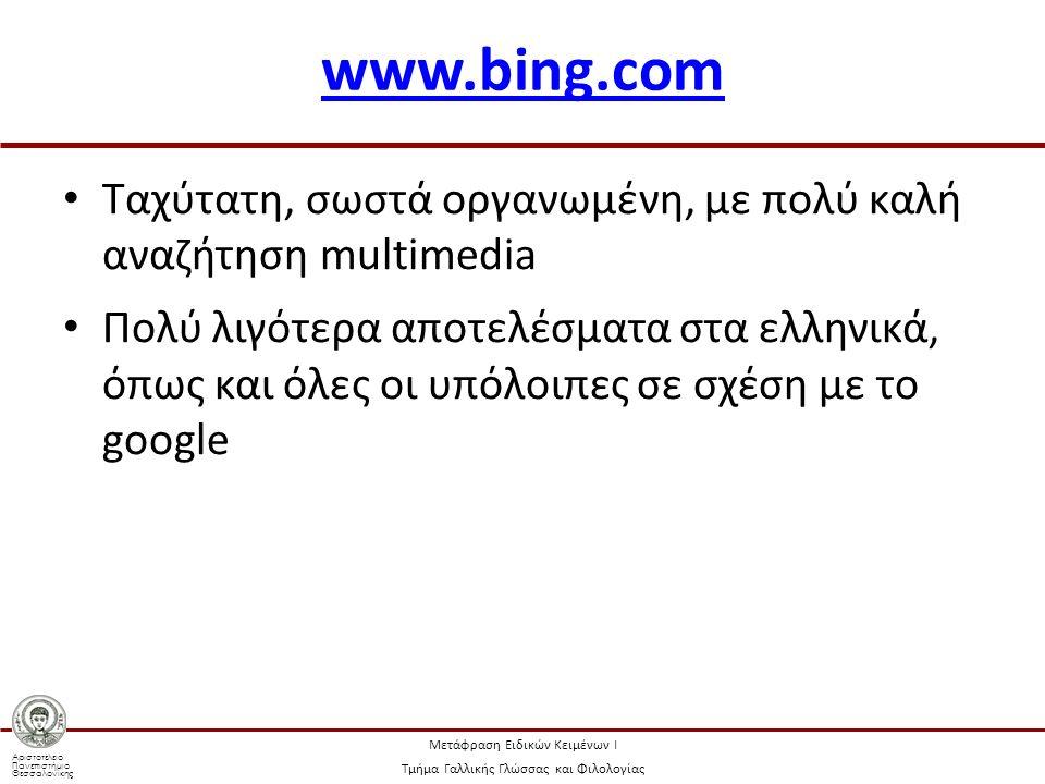 Αριστοτέλειο Πανεπιστήμιο Θεσσαλονίκης Μετάφραση Ειδικών Κειμένων Ι Τμήμα Γαλλικής Γλώσσας και Φιλολογίας www.bing.com Ταχύτατη, σωστά οργανωμένη, με πολύ καλή αναζήτηση multimedia Πολύ λιγότερα αποτελέσματα στα ελληνικά, όπως και όλες οι υπόλοιπες σε σχέση με το google