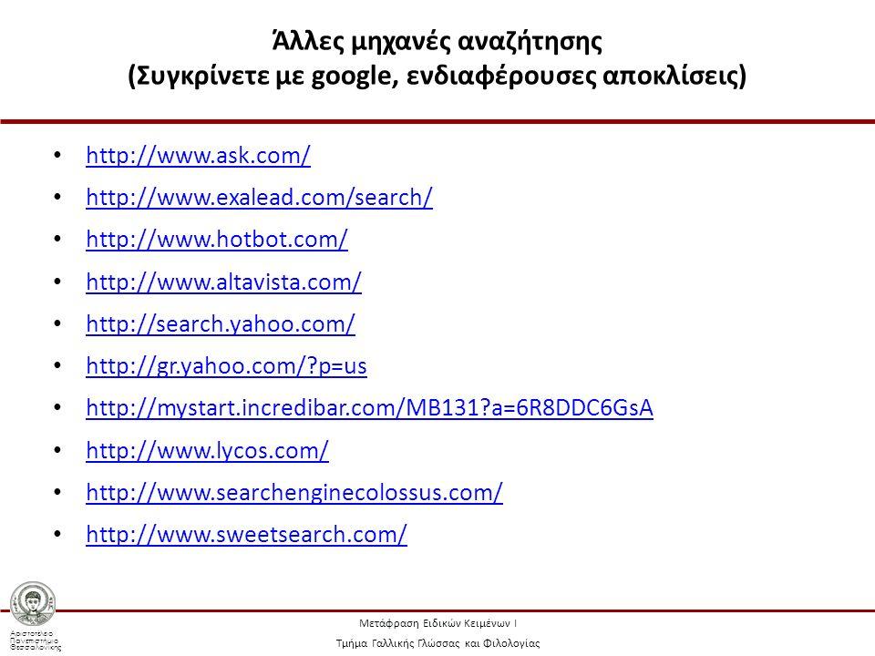 Αριστοτέλειο Πανεπιστήμιο Θεσσαλονίκης Μετάφραση Ειδικών Κειμένων Ι Τμήμα Γαλλικής Γλώσσας και Φιλολογίας Άλλες μηχανές αναζήτησης (Συγκρίνετε με google, ενδιαφέρουσες αποκλίσεις) http://www.ask.com/ http://www.exalead.com/search/ http://www.hotbot.com/ http://www.altavista.com/ http://search.yahoo.com/ http://gr.yahoo.com/ p=us http://mystart.incredibar.com/MB131 a=6R8DDC6GsA http://www.lycos.com/ http://www.searchenginecolossus.com/ http://www.sweetsearch.com/