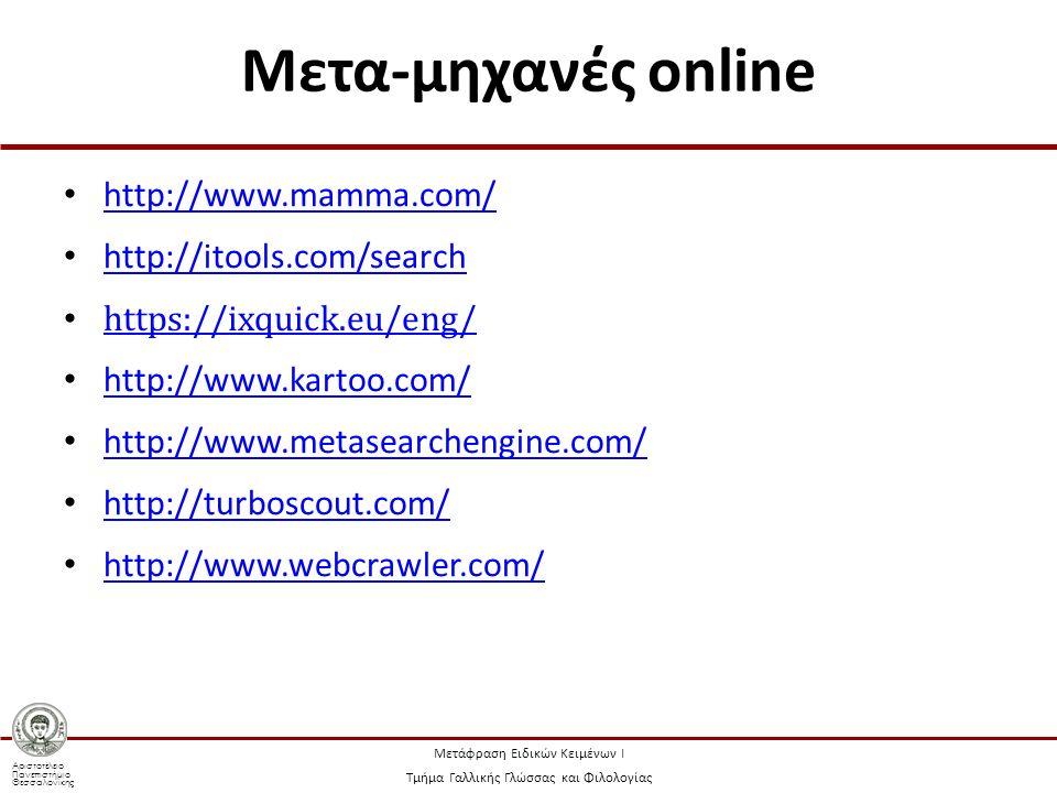 Αριστοτέλειο Πανεπιστήμιο Θεσσαλονίκης Μετάφραση Ειδικών Κειμένων Ι Τμήμα Γαλλικής Γλώσσας και Φιλολογίας Μετα-μηχανές online http://www.mamma.com/ http://itools.com/search https://ixquick.eu/eng/ http://www.kartoo.com/ http://www.metasearchengine.com/ http://turboscout.com/ http://www.webcrawler.com/