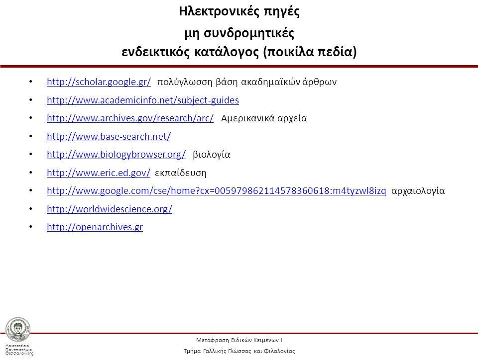 Αριστοτέλειο Πανεπιστήμιο Θεσσαλονίκης Μετάφραση Ειδικών Κειμένων Ι Τμήμα Γαλλικής Γλώσσας και Φιλολογίας Ηλεκτρονικές πηγές μη συνδρομητικές ενδεικτικός κατάλογος (ποικίλα πεδία) http://scholar.google.gr/ πολύγλωσση βάση ακαδημαϊκών άρθρων http://scholar.google.gr/ http://www.academicinfo.net/subject-guides http://www.archives.gov/research/arc/ Αμερικανικά αρχεία http://www.archives.gov/research/arc/ http://www.base-search.net/ http://www.biologybrowser.org/ βιολογία http://www.biologybrowser.org/ http://www.eric.ed.gov/ εκπαίδευση http://www.eric.ed.gov/ http://www.google.com/cse/home cx=005979862114578360618:m4tyzwl8izq αρχαιολογία http://www.google.com/cse/home cx=005979862114578360618:m4tyzwl8izq http://worldwidescience.org/ http://openarchives.gr