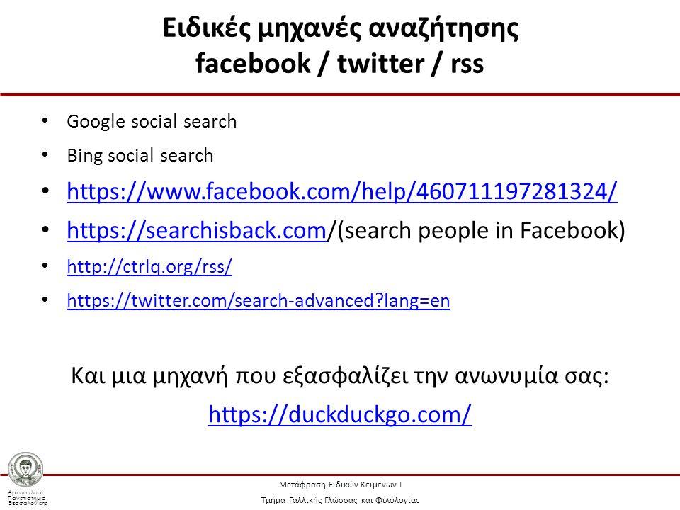 Αριστοτέλειο Πανεπιστήμιο Θεσσαλονίκης Μετάφραση Ειδικών Κειμένων Ι Τμήμα Γαλλικής Γλώσσας και Φιλολογίας Ειδικές μηχανές αναζήτησης facebook / twitter / rss Google social search Bing social search https://www.facebook.com/help/460711197281324/ https://searchisback.com/(search people in Facebook) https://searchisback.com http://ctrlq.org/rss/ https://twitter.com/search-advanced lang=en Και μια μηχανή που εξασφαλίζει την ανωνυμία σας: https://duckduckgo.com/