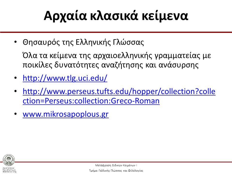 Αριστοτέλειο Πανεπιστήμιο Θεσσαλονίκης Μετάφραση Ειδικών Κειμένων Ι Τμήμα Γαλλικής Γλώσσας και Φιλολογίας Αρχαία κλασικά κείμενα Θησαυρός της Ελληνικής Γλώσσας Όλα τα κείμενα της αρχαιοελληνικής γραμματείας με ποικίλες δυνατότητες αναζήτησης και ανάσυρσης http://www.tlg.uci.edu/ http://www.perseus.tufts.edu/hopper/collection colle ction=Perseus:collection:Greco-Roman http://www.perseus.tufts.edu/hopper/collection colle ction=Perseus:collection:Greco-Roman www.mikrosapoplous.gr