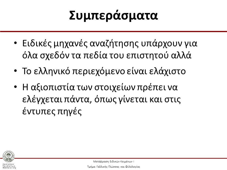 Αριστοτέλειο Πανεπιστήμιο Θεσσαλονίκης Μετάφραση Ειδικών Κειμένων Ι Τμήμα Γαλλικής Γλώσσας και Φιλολογίας Συμπεράσματα Ειδικές μηχανές αναζήτησης υπάρχουν για όλα σχεδόν τα πεδία του επιστητού αλλά Το ελληνικό περιεχόμενο είναι ελάχιστο Η αξιοπιστία των στοιχείων πρέπει να ελέγχεται πάντα, όπως γίνεται και στις έντυπες πηγές