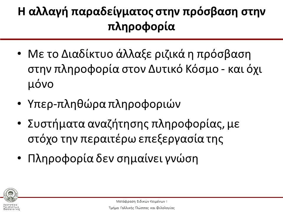 Αριστοτέλειο Πανεπιστήμιο Θεσσαλονίκης Μετάφραση Ειδικών Κειμένων Ι Τμήμα Γαλλικής Γλώσσας και Φιλολογίας Η αλλαγή παραδείγματος στην πρόσβαση στην πληροφορία Με το Διαδίκτυο άλλαξε ριζικά η πρόσβαση στην πληροφορία στον Δυτικό Κόσμο - και όχι μόνο Υπερ-πληθώρα πληροφοριών Συστήματα αναζήτησης πληροφορίας, με στόχο την περαιτέρω επεξεργασία της Πληροφορία δεν σημαίνει γνώση