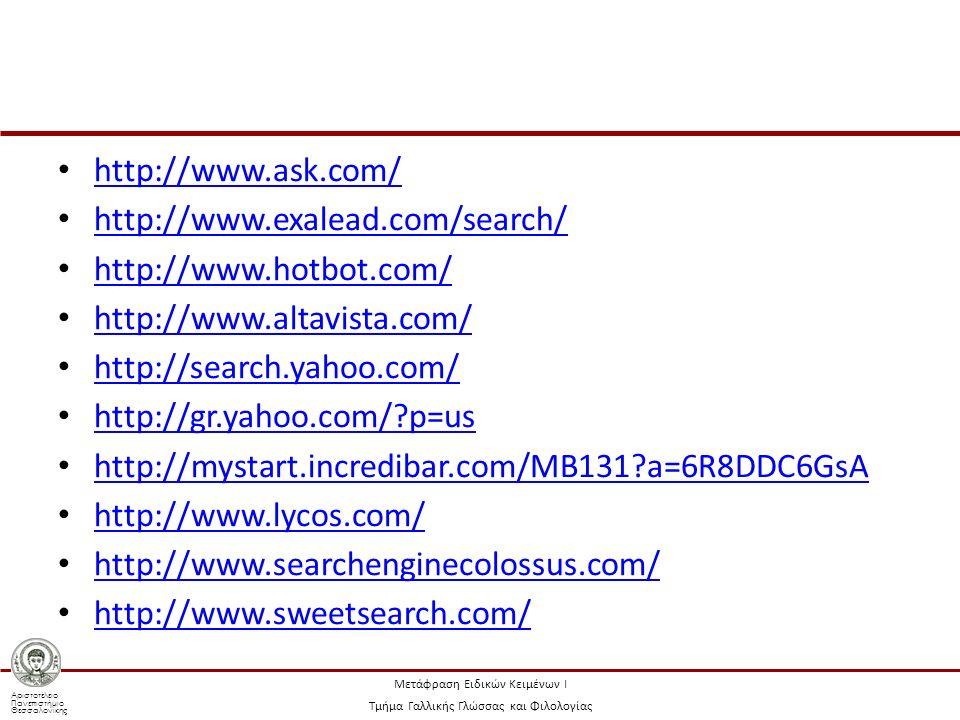 Αριστοτέλειο Πανεπιστήμιο Θεσσαλονίκης Μετάφραση Ειδικών Κειμένων Ι Τμήμα Γαλλικής Γλώσσας και Φιλολογίας http://www.ask.com/ http://www.exalead.com/search/ http://www.hotbot.com/ http://www.altavista.com/ http://search.yahoo.com/ http://gr.yahoo.com/ p=us http://mystart.incredibar.com/MB131 a=6R8DDC6GsA http://www.lycos.com/ http://www.searchenginecolossus.com/ http://www.sweetsearch.com/