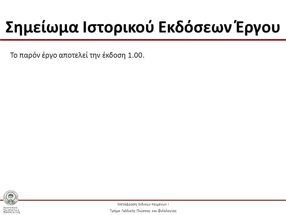 Αριστοτέλειο Πανεπιστήμιο Θεσσαλονίκης Μετάφραση Ειδικών Κειμένων Ι Τμήμα Γαλλικής Γλώσσας και Φιλολογίας Σημείωμα Ιστορικού Εκδόσεων Έργου Το παρόν έργο αποτελεί την έκδοση 1.00.