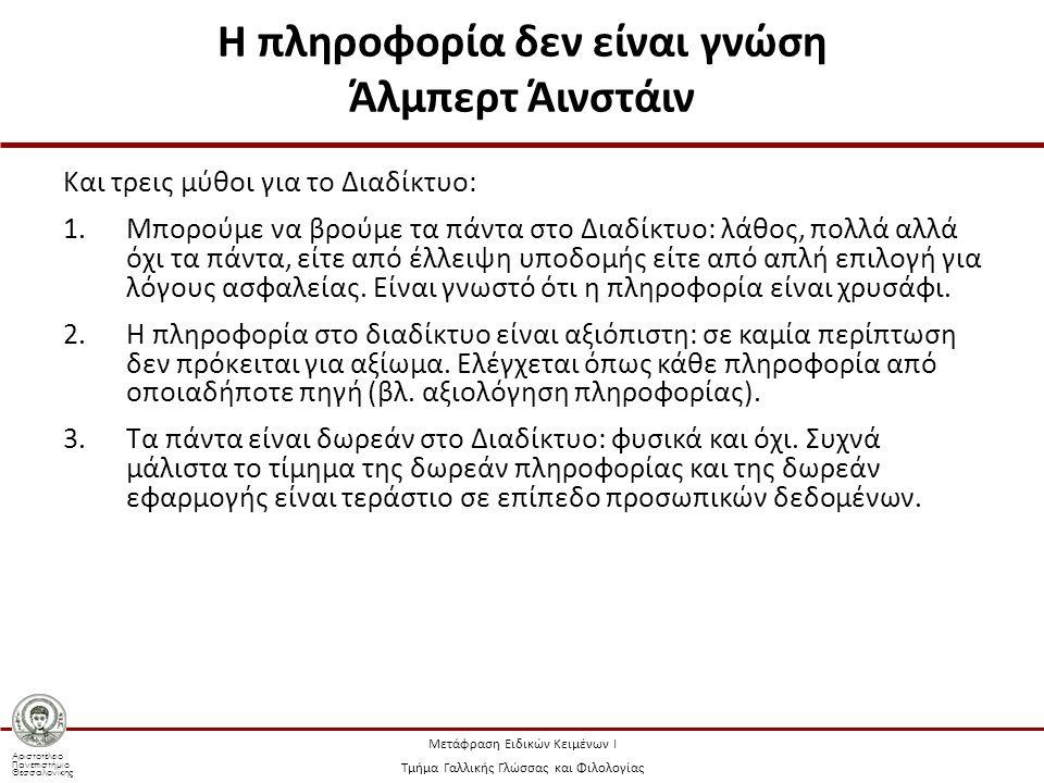 Αριστοτέλειο Πανεπιστήμιο Θεσσαλονίκης Μετάφραση Ειδικών Κειμένων Ι Τμήμα Γαλλικής Γλώσσας και Φιλολογίας Η πληροφορία δεν είναι γνώση Άλμπερτ Άινστάιν Και τρεις μύθοι για το Διαδίκτυο: 1.Μπορούμε να βρούμε τα πάντα στο Διαδίκτυο: λάθος, πολλά αλλά όχι τα πάντα, είτε από έλλειψη υποδομής είτε από απλή επιλογή για λόγους ασφαλείας.