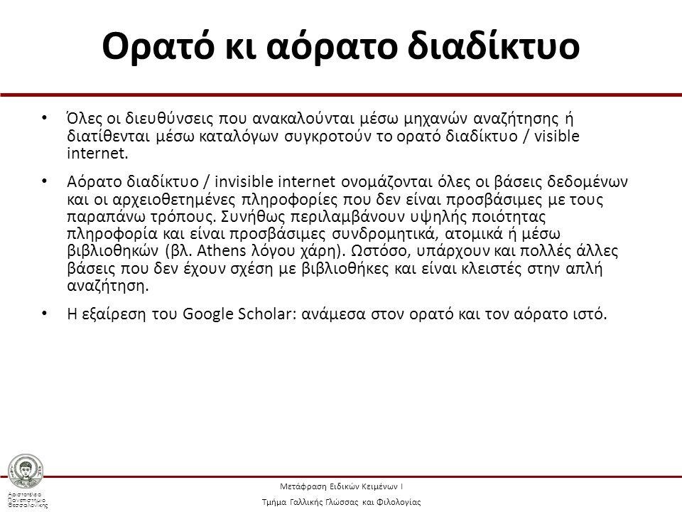 Αριστοτέλειο Πανεπιστήμιο Θεσσαλονίκης Μετάφραση Ειδικών Κειμένων Ι Τμήμα Γαλλικής Γλώσσας και Φιλολογίας Deep web, deepnet, deep internet,undernet, hidden web Ο όγκος της πληροφορίας του είναι υπερπολλαπλάσιος του ορατού διαδικτύου Οι πόροι ανήκουν στις εξής συνήθως κατηγορίες: δυναμικές σελίδες, σελίδες χωρίς δεσμούς, συνδρομητικές σελίδες, σελίδες που απαγορεύουν την πρόσβαση σε μηχανές, σελίδες με περιεχόμενο που δεν μπορούν να αναγνώσουν, λόγω μορφότυπου, τα ρομπότ, σελίδες αρχειοθετημένες με πρωτόκολλα διαφορετικά από τα http / https που ψάχνουν τα ρομπότ ή οι άνθρωποι συνήθως (gopher, ftp κ.ά.), p2p (peer-to-peer) ανταλλαγές αρχείων μέσω ομότιμων δικτύων κ.λπ.