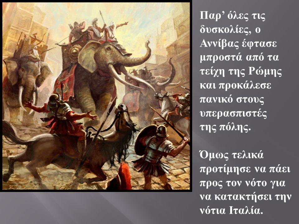 Παρ ' όλες τις δυσκολίες, ο Αννίβας έφτασε μπροστά από τα τείχη της Ρώμης και προκάλεσε πανικό στους υπερασπιστές της πόλης.