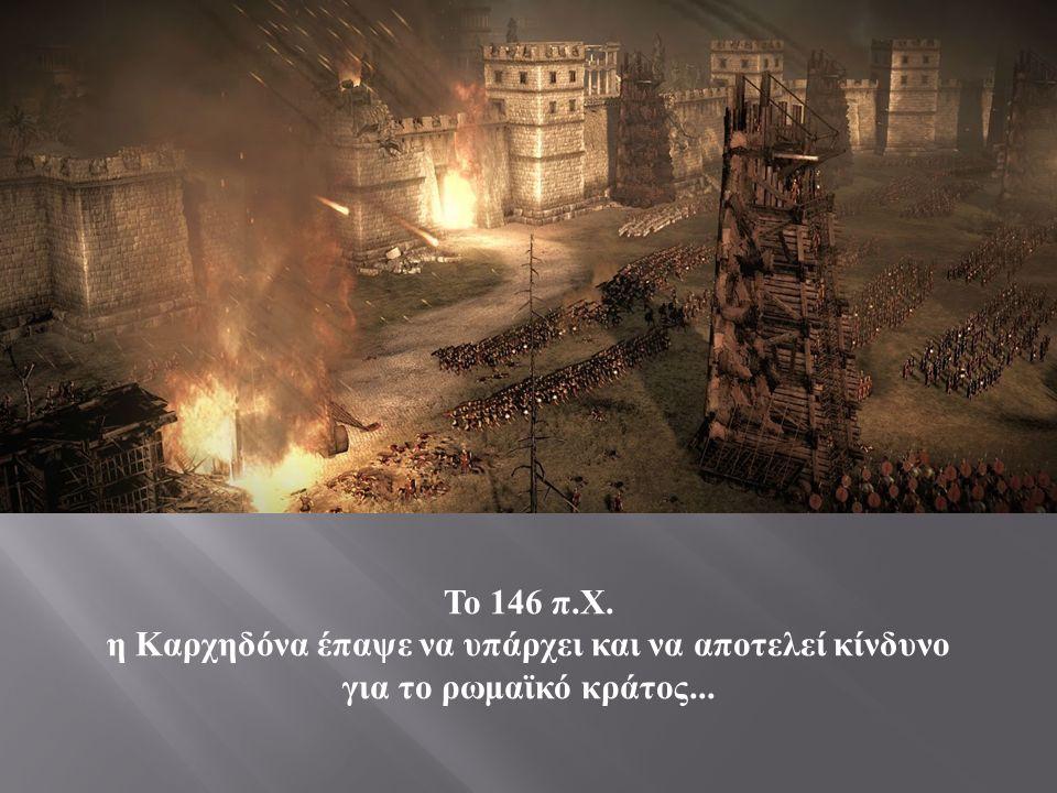 Το 146 π. Χ. η Καρχηδόνα έπαψε να υπάρχει και να αποτελεί κίνδυνο για το ρωμαϊκό κράτος...