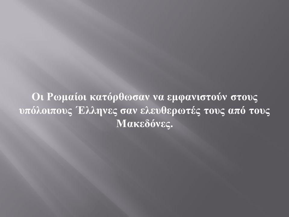 Οι Ρωμαίοι κατόρθωσαν να εμφανιστούν στους υπόλοιπους Έλληνες σαν ελευθερωτές τους από τους Μακεδόνες.