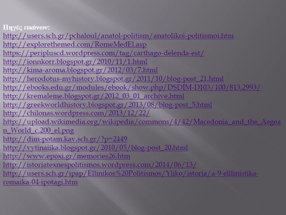 Πηγές εικόνων : http://users.sch.gr/pchaloul/anatol-politism/anatolikoi-politismoi.htm http://explorethemed.com/RomeMedEl.asp https://peripluscd.wordpress.com/tag/carthago-delenda-est/ http://ionnkorr.blogspot.gr/2010/11/1.html http://kima-aroma.blogspot.gr/2012/03/7.html http://herodotus-myhistory.blogspot.gr/2011/10/blog-post_21.html http://ebooks.edu.gr/modules/ebook/show.php/DSDIM-D103/100/813,2993/ http://kremaleme.blogspot.gr/2012_03_01_archive.html http://greekworldhistory.blogspot.gr/2013/08/blog-post_5.html http://chilonas.wordpress.com/2013/12/22/ http://upload.wikimedia.org/wikipedia/commons/4/42/Macedonia_and_the_Aegea n_World_c.200_el.png http://dim-potam.kav.sch.gr/ p=2449 http://vytinaiika.blogspot.gr/2010/05/blog-post_20.html http://www.epoxi.gr/memories26.htm http://istoriatexnespolitismos.wordpress.com/2014/06/13/ http://users.sch.gr/ipap/Ellinikos%20Politismos/Yliko/istoria/a-9-elllinistika- romaika-04-ipotagi.htm