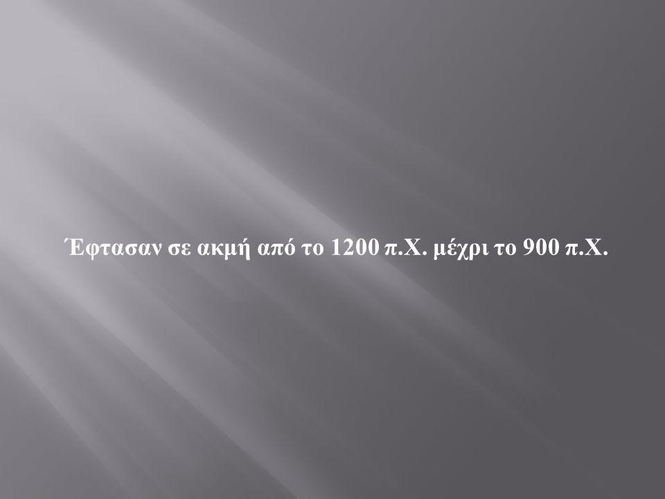 Έφτασαν σε ακμή από το 1200 π. Χ. μέχρι το 900 π. Χ.