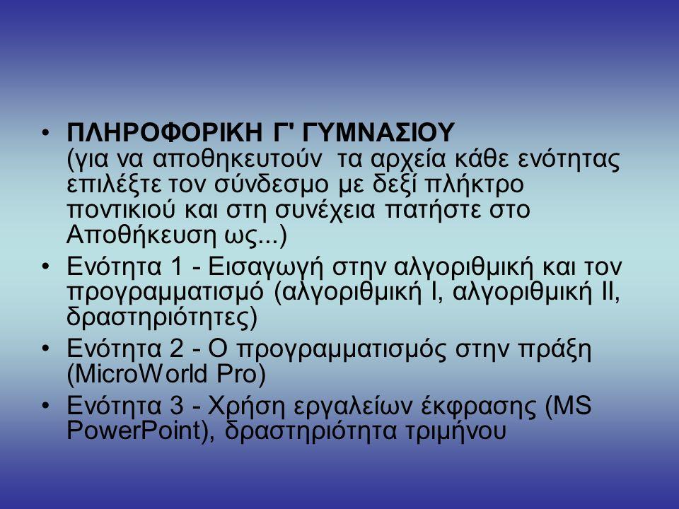 ΠΛΗΡΟΦΟΡΙΚΗ Γ ΓΥΜΝΑΣΙΟΥ (για να αποθηκευτούν τα αρχεία κάθε ενότητας επιλέξτε τον σύνδεσμο με δεξί πλήκτρο ποντικιού και στη συνέχεια πατήστε στο Αποθήκευση ως...) Ενότητα 1 - Εισαγωγή στην αλγοριθμική και τον προγραμματισμό (αλγοριθμική Ι, αλγοριθμική ΙΙ, δραστηριότητες) Ενότητα 2 - Ο προγραμματισμός στην πράξη (MicroWorld Pro) Ενότητα 3 - Χρήση εργαλείων έκφρασης (MS PowerPoint), δραστηριότητα τριμήνου