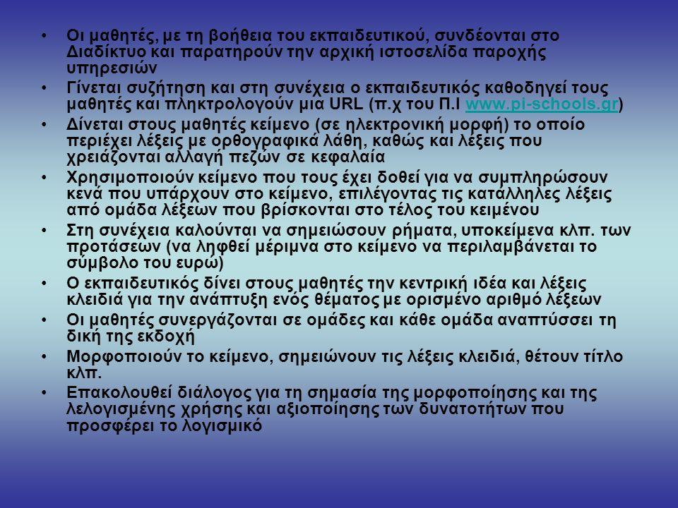 Οι μαθητές, με τη βοήθεια του εκπαιδευτικού, συνδέονται στο Διαδίκτυο και παρατηρούν την αρχική ιστοσελίδα παροχής υπηρεσιών Γίνεται συζήτηση και στη συνέχεια ο εκπαιδευτικός καθοδηγεί τους μαθητές και πληκτρολογούν μια URL (π.χ του Π.Ι www.pi-schools.gr)www.pi-schools.gr Δίνεται στους μαθητές κείμενο (σε ηλεκτρονική μορφή) το οποίο περιέχει λέξεις με ορθογραφικά λάθη, καθώς και λέξεις που χρειάζονται αλλαγή πεζών σε κεφαλαία Χρησιμοποιούν κείμενο που τους έχει δοθεί για να συμπληρώσουν κενά που υπάρχουν στο κείμενο, επιλέγοντας τις κατάλληλες λέξεις από ομάδα λέξεων που βρίσκονται στο τέλος του κειμένου Στη συνέχεια καλούνται να σημειώσουν ρήματα, υποκείμενα κλπ.