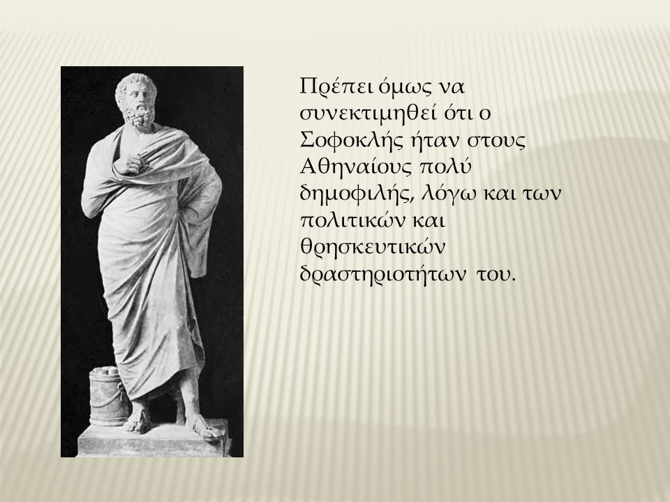 Πρέπει όμως να συνεκτιμηθεί ότι ο Σοφοκλής ήταν στους Αθηναίους πολύ δημοφιλής, λόγω και των πολιτικών και θρησκευτικών δραστηριοτήτων του.