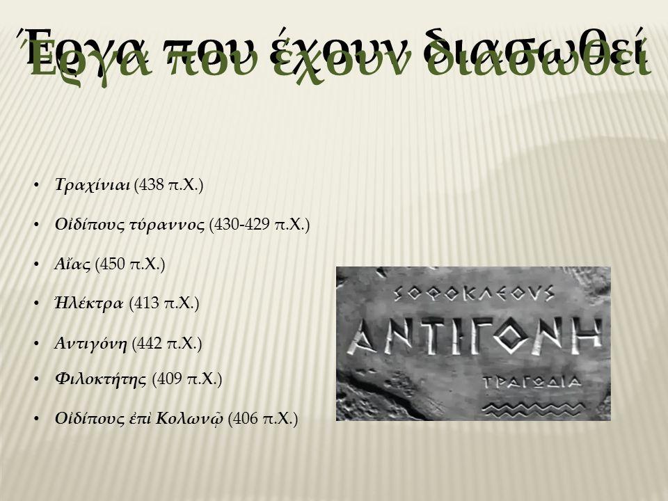Έργα που έχουν διασωθεί Aἴας (450 π.X.) Aντιγόνη (442 π.X.) Tραχίνιαι (438 π.X.) Oἰδίπους τύραννος (430-429 π.X.) Ἠλέκτρα (413 π.X.) Oἰδίπους ἐπὶ Kολωνῷ (406 π.X.) Φιλοκτήτης (409 π.X.)
