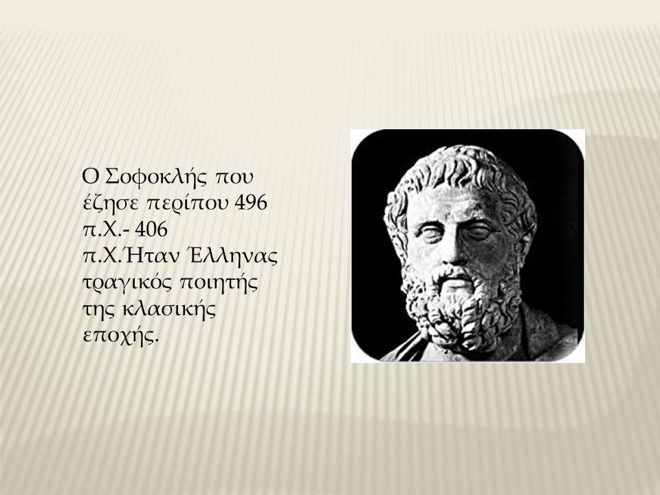 Ο Σοφοκλής που έζησε περίπου 496 π.Χ.- 406 π.Χ.Ήταν Έλληνας τραγικός ποιητής της κλασικής εποχής.
