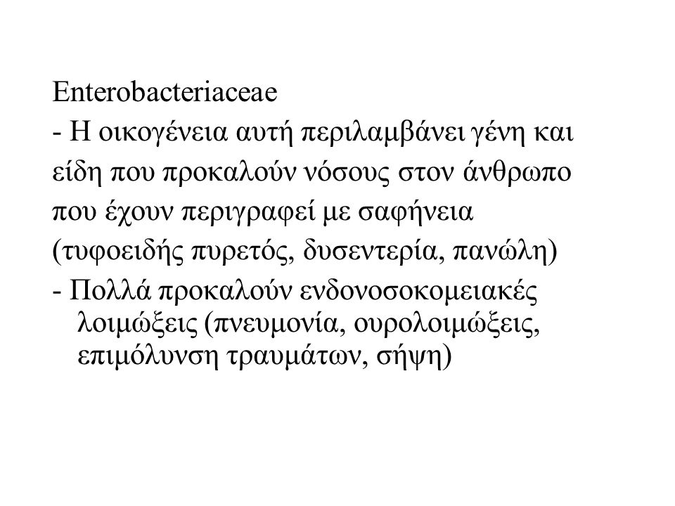 Enterobacteriaceae - Η οικογένεια αυτή περιλαμβάνει γένη και είδη που προκαλούν νόσους στον άνθρωπο που έχουν περιγραφεί με σαφήνεια (τυφοειδής πυρετός, δυσεντερία, πανώλη) - Πολλά προκαλούν ενδονοσοκομειακές λοιμώξεις (πνευμονία, ουρολοιμώξεις, επιμόλυνση τραυμάτων, σήψη)