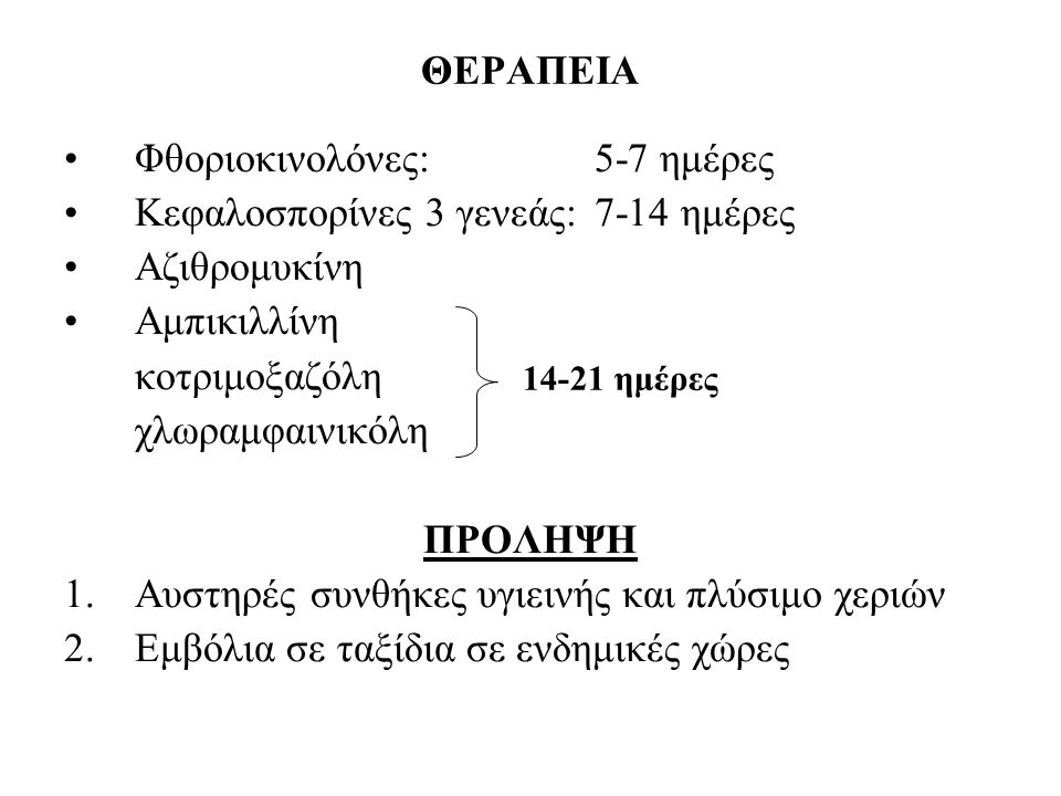 ΘΕΡΑΠΕΙΑ Φθοριοκινολόνες:5-7 ημέρες Κεφαλοσπορίνες 3 γενεάς:7-14 ημέρες Αζιθρομυκίνη Αμπικιλλίνη κοτριμοξαζόλη χλωραμφαινικόλη ΠΡΟΛΗΨΗ 1.Αυστηρές συνθ