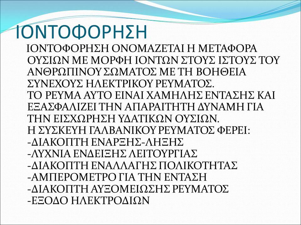 ΙΟΝΤΟΦΟΡΗΣΗ ΙΟΝΤΟΦΟΡΗΣΗ ΟΝΟΜΑΖΕΤΑΙ Η ΜΕΤΑΦΟΡΑ ΟΥΣΙΩΝ ΜΕ ΜΟΡΦΗ ΙΟΝΤΩΝ ΣΤΟΥΣ ΙΣΤΟΥΣ ΤΟΥ ΑΝΘΡΩΠΙΝΟΥ ΣΩΜΑΤΟΣ ΜΕ ΤΗ ΒΟΗΘΕΙΑ ΣΥΝΕΧΟΥΣ ΗΛΕΚΤΡΙΚΟΥ ΡΕΥΜΑΤΟΣ.