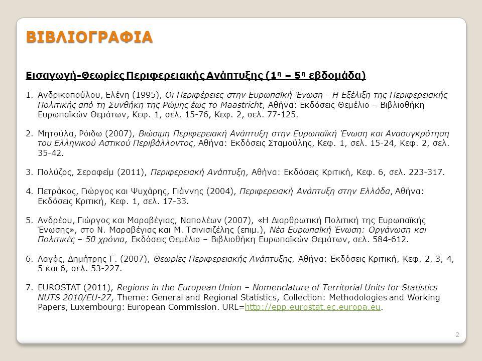 2 ΒΙΒΛΙΟΓΡΑΦΙΑ Εισαγωγή-Θεωρίες Περιφερειακής Ανάπτυξης (1 η – 5 η εβδομάδα) 1.Ανδρικοπούλου, Ελένη (1995), Οι Περιφέρειες στην Ευρωπαϊκή Ένωση - Η Εξέλιξη της Περιφερειακής Πολιτικής από τη Συνθήκη της Ρώμης έως το Maastricht, Αθήνα: Εκδόσεις Θεμέλιο – Βιβλιοθήκη Ευρωπαϊκών Θεμάτων, Κεφ.