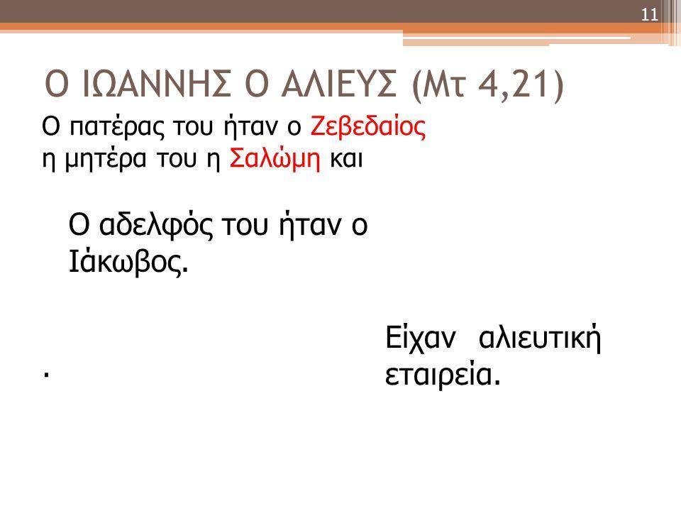 Ο ΙΩΑΝΝΗΣ Ο ΑΛΙΕΥΣ (Mτ 4,21) 11 Ο αδελφός του ήταν ο Ιάκωβος.