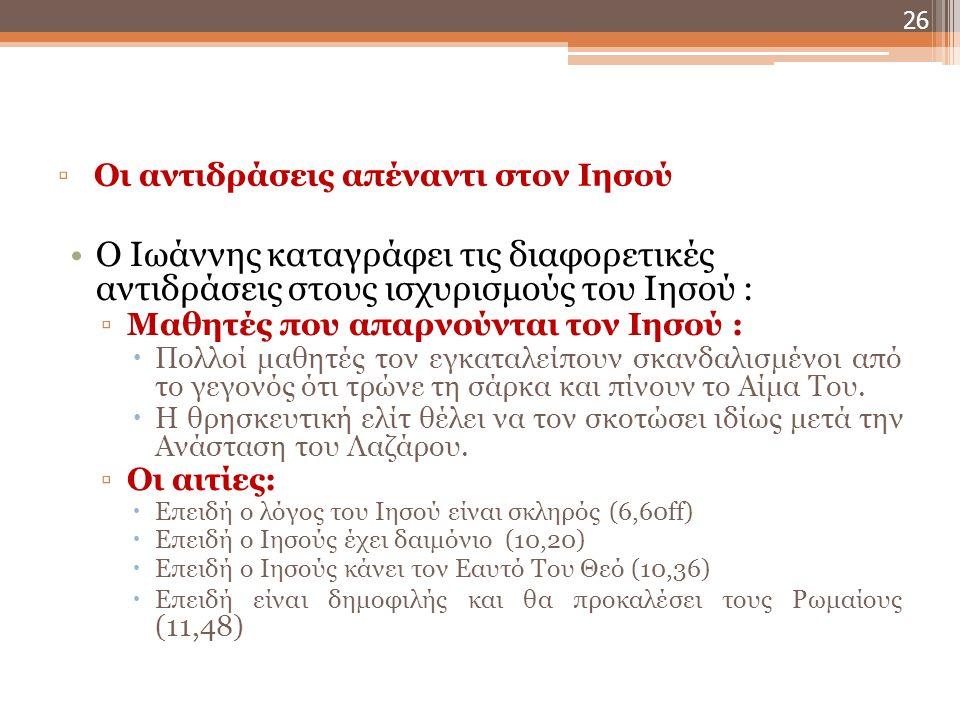 Οι αντιδράσεις απέναντι στον Ιησού ▫Άνθρωποι ανταποκρίνονται στον Ιησού και πιστεύουν:  Διότι γνωρίζει λεπτομέρειες από τη ζωή τους (4,29 –Η Σαμαρίτισσα)  Επειδή οι λόγοι του είναι ζωή (4,41 - Σαμαρείτες)  Διότι οι λόγοι του επιβεβαιώνονται από τις πράξεις Του (4,53 – θεραπεία του βασιλικού της Καπερναούμ; 7,31 – ποιος μπορεί να πραγματοποιήσει τέτοια σημεία;, 11,45 – Ανάσταση ενός τετραήμερου νεκρού σε αποσύνθεση του Λάζαρου  Επειδή θεώνται, υπ-ακούν (6,66 κε.